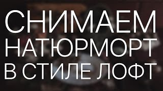 БОФ - Снимаем Лофт Натюрморт (творческая фотостудия с нуля)