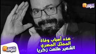 بالفيديو..هذه أسباب وفاة الممثل المصري الشهير طلعت زكريا