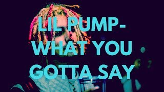 Lil Pump - what You Gotta Say Ft. Smokepurpp  Lyrics