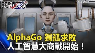AlphaGo獨孤求敗「封棋」之後 一場美、中人工智慧大商戰才要開始!關鍵時刻20170531-1朱學恒 黃世聰