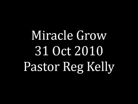 Miracle Grow 31 Oct 2010 Pastor Reg Kelly