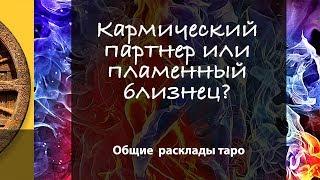 КАРМИЧЕСКИЙ ПАРТНЁР ИЛИ ПЛАМЕННЫЙ БЛИЗНЕЦ? - общий расклад таро