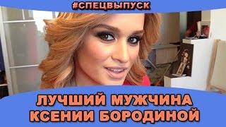 #СПЕЦВЫПУСК: Лучший мужчина Ксении Бородиной! Новости и слухи дома 2.