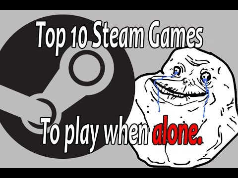 Top 10 Steam Games To Play When You Are Alone And Have No Friends.