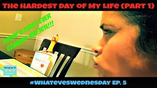 The Hardest Day of My Life (Part 1) - #WhatevesWednesday Ep. 5