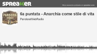 6a puntata - Anarchia come stile di vita (parte 1 di 3, creato con Spreaker)