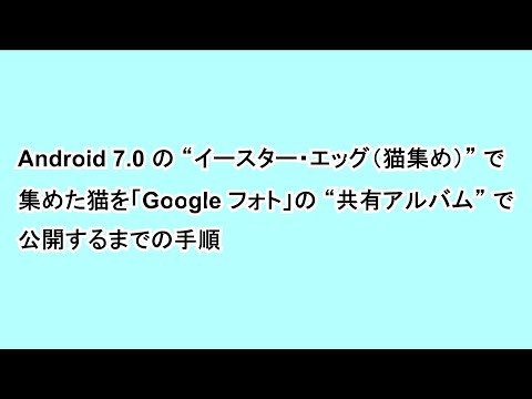 """Android 7.0 の """"イースター・エッグ(猫集め)"""" で集めた猫を「Google フォト」の """"共有アルバム"""" で公開するまでの手順"""