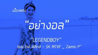 """# เนื้อเพลง  อย่างอล- LEGENDBOY - feat.ไกด์ ฟิสิกส์ & SK MTXF & Zamio P"""""""