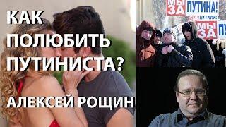 Полюбите путиниста! // Уроки любви для оппозиции от А.Рощина