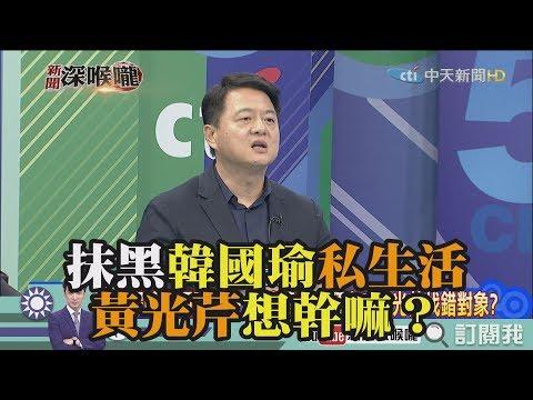 《新聞深喉嚨》精彩片段 抹黑韓國瑜私生活 黃光芹想幹嘛?