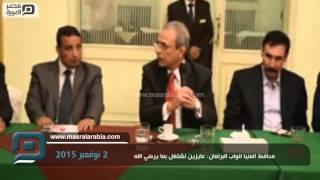 مصر العربية | محافظ المنيا لنواب البرلمان: عايزين نشتغل بما يرضي الله