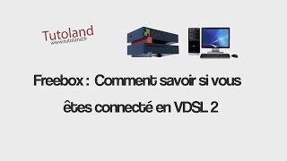 Freebox   comment savoir si vous êtes connecté en VDSL 2