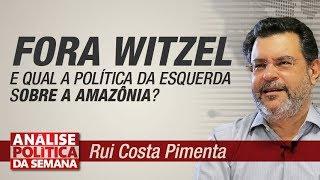 O Fora Witzel e qual a política da esquerda sobre a Amazônia? - Análise Política da Semana 24/8/19