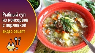 Рыбный суп из консервов с перловкой — видео рецепт