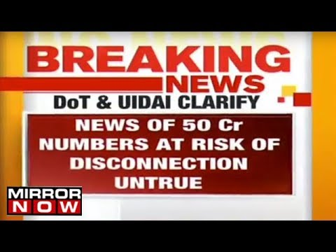 Dept of Telecommunication & UIDAI clarify news of 50CR numbers at risk of disconnection is untrue