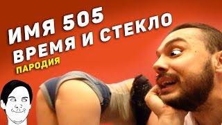 ИМЯ 505 - ВРЕМЯ И СТЕКЛО (пародия)