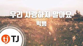 [TJ노래방] 우리사랑하지말아요 - 빅뱅 (LET'S NOT FALL IN LOVE - BIGBANG) / TJ Karaoke