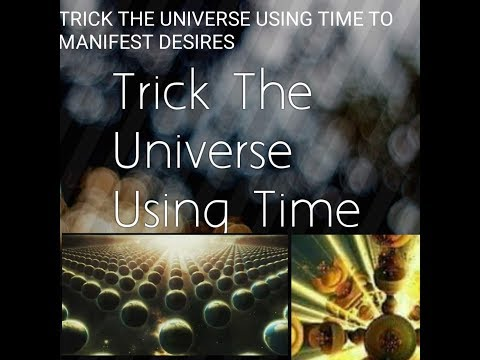 HOW TO TRICK THE UNIVERSE USING TIME TO MANIFEST DESIRES