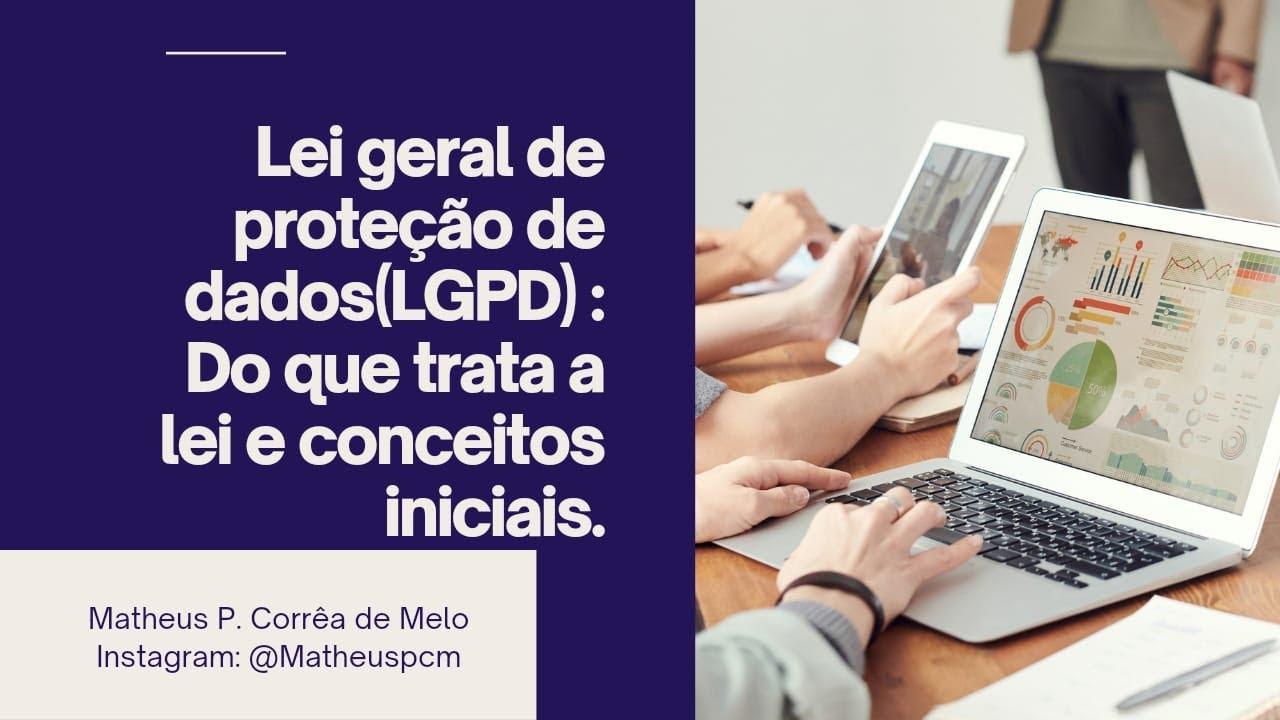 LEI GERAL DE PROTEÇÃO DE DADOS(LGPD): DO QUE TRATA A LEI E CONCEITOS INICIAIS.