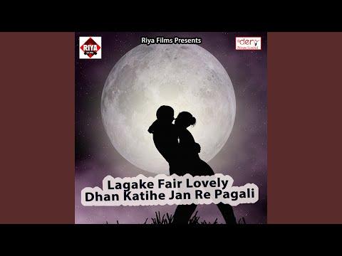 Lagake Fair Lovely Dhan Katihe Jan Re Pagali