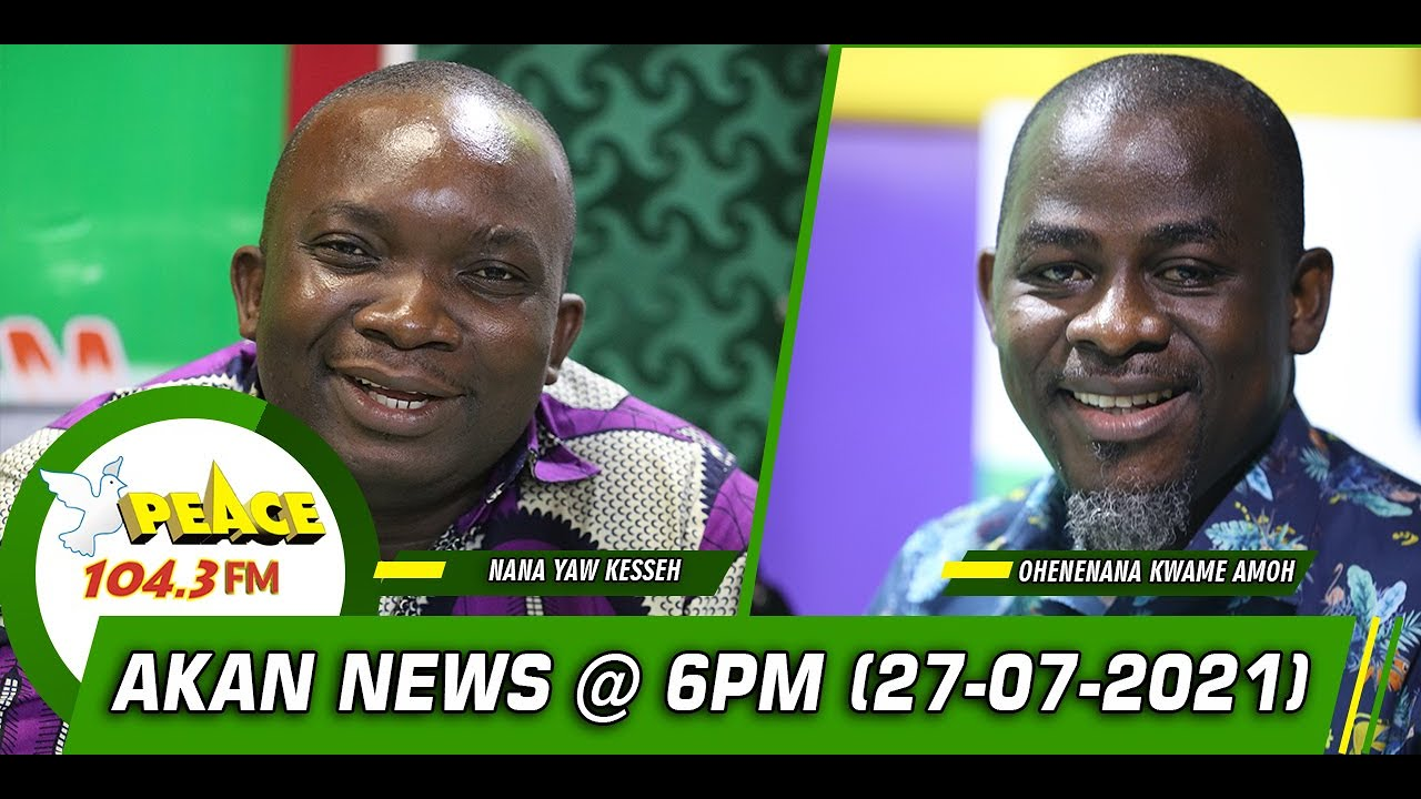 Download Akan News @ 6pm On Peace 104.3 FM (27/07/2021)