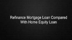 Refinance Mortgage Loan Compared With Home Equity Loan