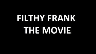 The Filthy Frank Show - Full Lore Movie (UPDATE JANUARY 1, 2017)