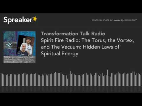Spirit Fire Radio: The Torus, the Vortex, and The Vacuum: Hidden Laws of Spiritual Energy