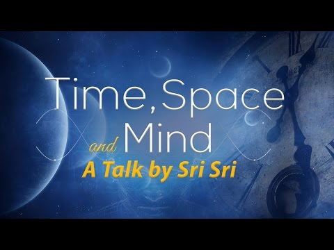 Time, Space and Mind - A Talk by Sri Sri