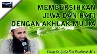 Membersihkan Hati & Jiwa Dengan Akhlak Mulia - Ustadz Dr. Syafiq Riza Basalamah, Lc, MA