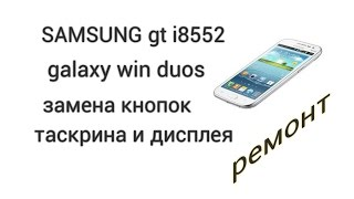 sAMSUNG gt i8552 galaxy win duos замена дисплея и сенсора