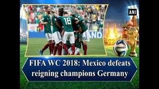 FIFA WC 2018: Mexico defeats reigning champions Germany - Sports News