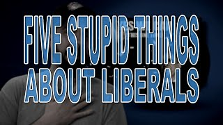 Five Stupid Things About Liberals