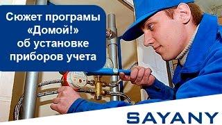 Группа Компаний САЯНЫ в программе Домой!. Всё об установке приборов учета
