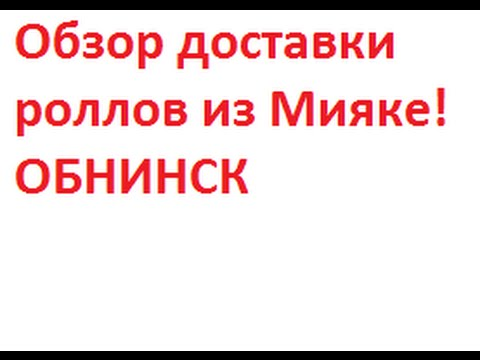 Обзор доставки роллов из Мияке!Обнинск