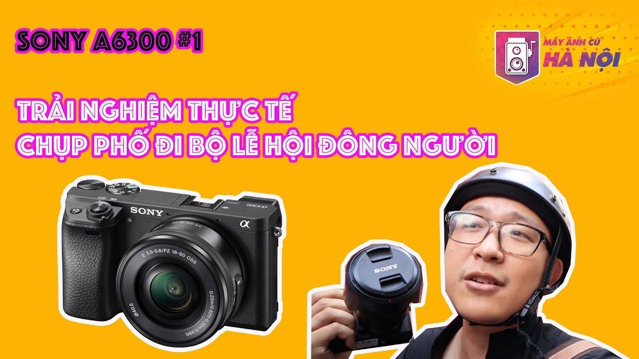 Sony A6300 #1 ✅Trải nghiệm chụp thực tế phố đi bộ – Máy ảnh cũ Hà Nội