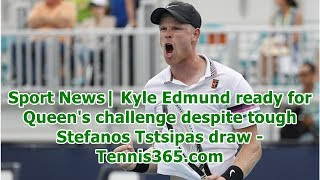 Sport News| Kyle Edmund ready for Queen's challenge despite tough Stefanos Tstsipas draw - Tennis...