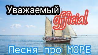 Песня про МОРЕ! Песня про ОТДЫХ летом на МОРЕ! Песня про ЛЕТО! Уважаемый official - Море