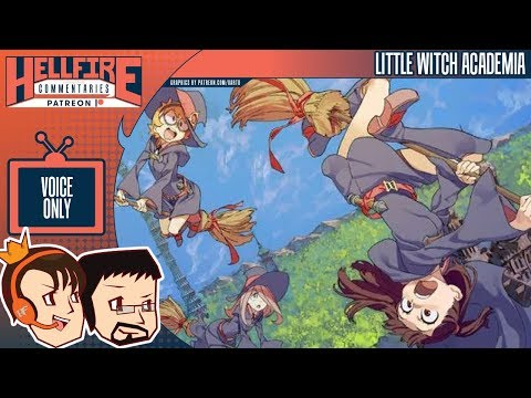HellfireComms Patreon TV Comms [#91: Little Witch Academia, Episodes 17-19] (AUDIO COMMENTARY)