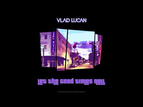 Vlad Lucan - Let The Good Times Roll
