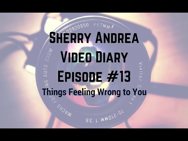Video Diary Episode #13 Things Feeling Wrong to You