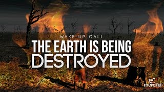 THE EARTH IS BEING DESTROYED (WAKE UP CALL)