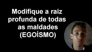 MODIFIQUE A RAIZ PROFUNDA DE TODAS AS MALDADES (EGOISMO)