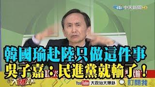 【精彩】韓國瑜赴陸只做這件事  吳子嘉:民進黨就輸了!