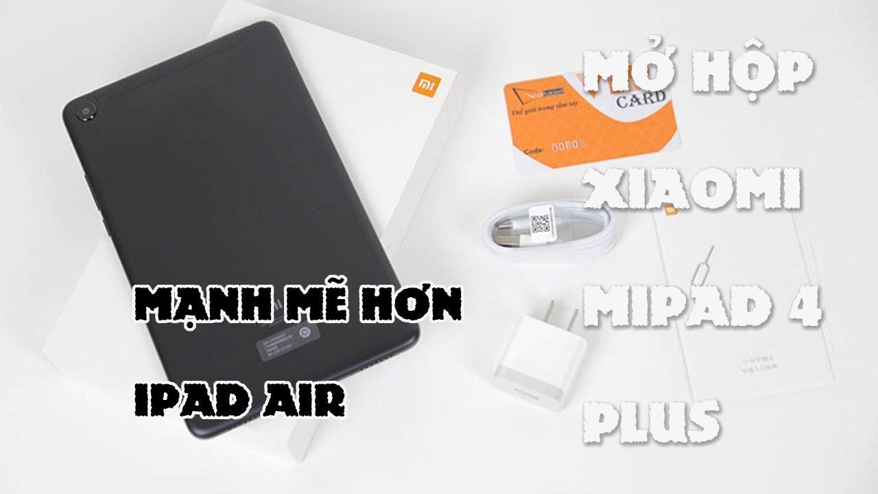 Mở Hộp Xiaomi Mipad 4 Plus : mạnh hơn cả ipad air