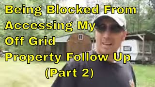 They Are Blocking Access To My Off Grid Property Follow Up Part 2