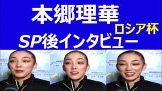 【フィギュアロシア杯動画】2014結果速報 本郷理華SP後インタビュー 14-...