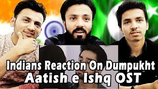 Indians Reaction On Dumpukht - Aatish e Ishq | OST