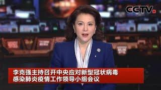 [中国新闻] 李克强主持召开中央应对新型冠状病毒感染肺炎疫情工作领导小组会议 | CCTV中文国际