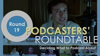 Podcasters' Roundtable - Round 19 - Deciding What to Podcast About